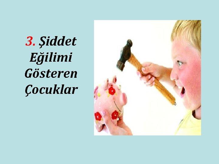 3. Şiddet Eğilimi Gösteren Çocuklar