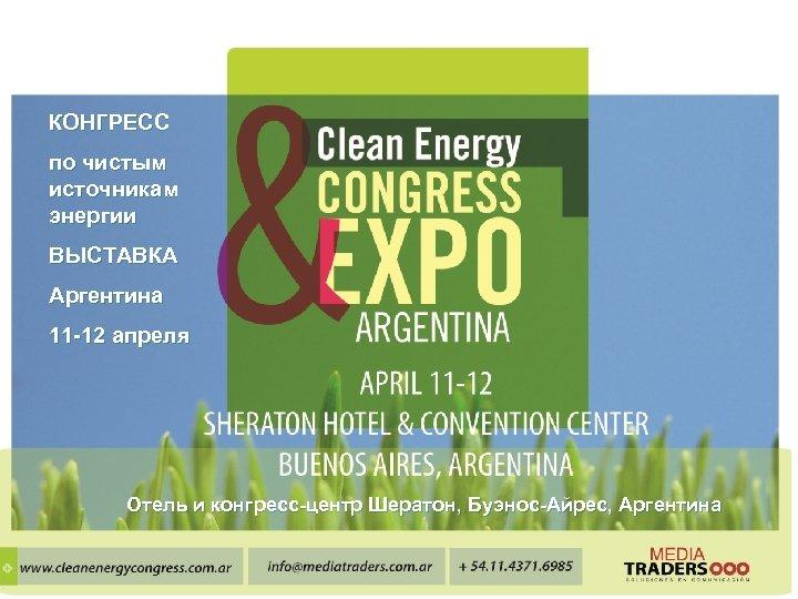 КОНГРЕСС по чистым источникам энергии ВЫСТАВКА Аргентина 11 -12 апреля Отель и конгресс-центр Шератон,