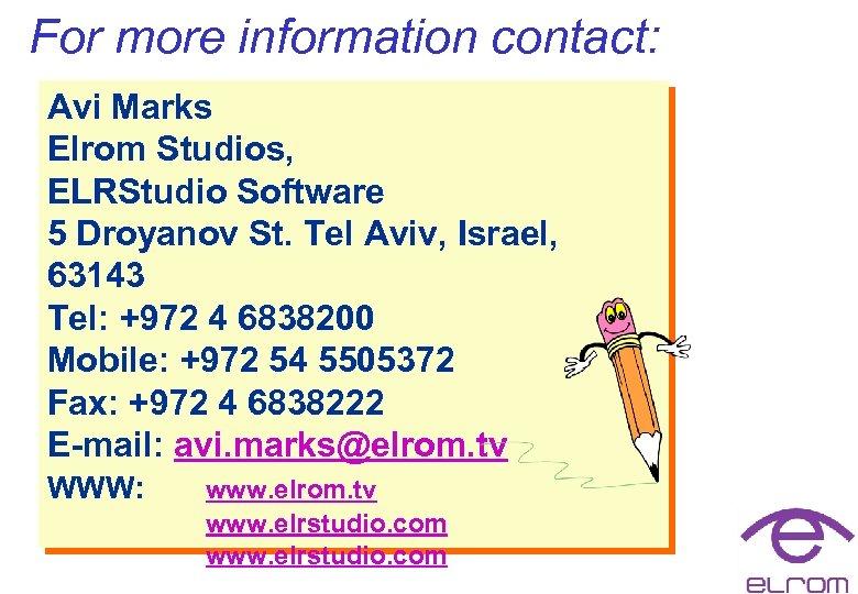 For more information contact: Avi Marks Elrom Studios, ELRStudio Software 5 Droyanov St. Tel