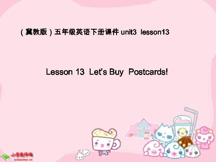 (冀教版)五年级英语下册课件 unit 3 lesson 13 Let's Buy Postcards!