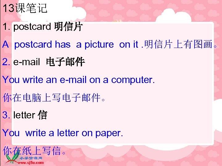 13课笔记 1. postcard 明信片 A postcard has a picture on it. 明信片上有图画。 2. e-mail