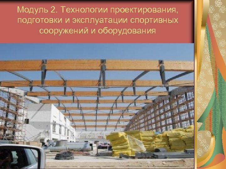 Модуль 2. Технологии проектирования, подготовки и эксплуатации спортивных сооружений и оборудования