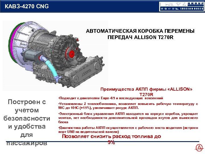 КАВЗ-4270 CNG АВТОМАТИЧЕСКАЯ КОРОБКА ПЕРЕМЕНЫ ПЕРЕДАЧ ALLISON T 270 R Преимущества АКПП фирмы «ALLISON»