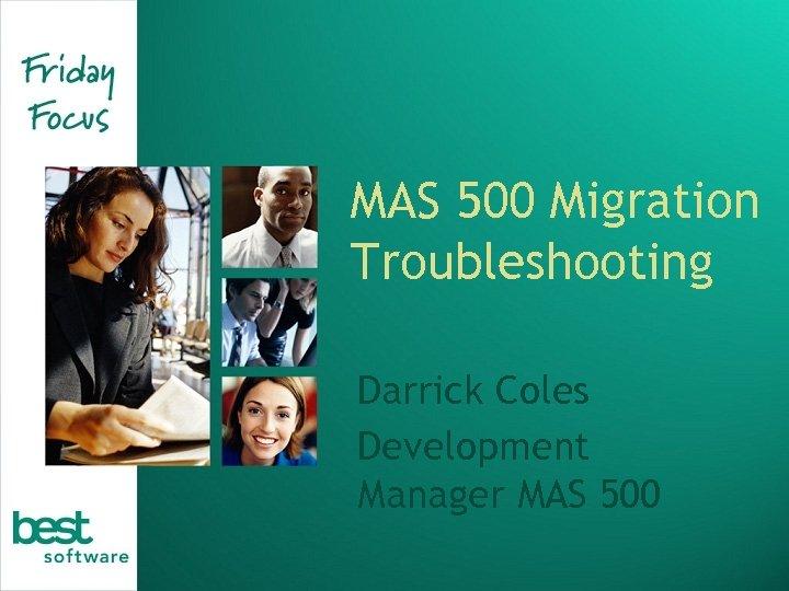 MAS 500 Migration Troubleshooting Darrick Coles Development Manager MAS 500