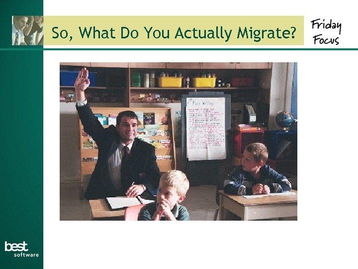 So, What Do You Actually Migrate?