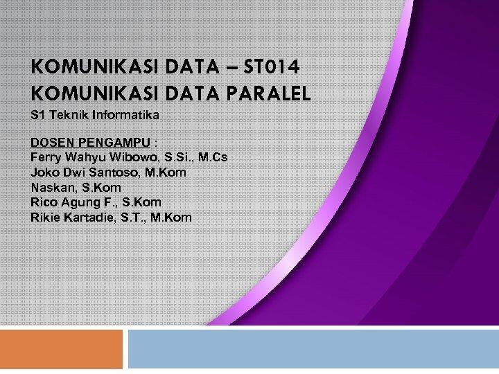KOMUNIKASI DATA – ST 014 KOMUNIKASI DATA PARALEL S 1 Teknik Informatika DOSEN PENGAMPU