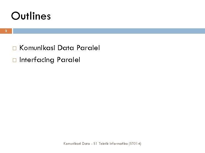 Outlines 2 Komunikasi Data Paralel Interfacing Paralel Komunikasi Data - S 1 Teknik Informatika