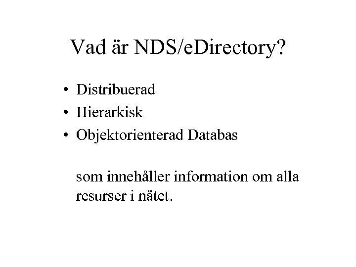 Vad är NDS/e. Directory? • Distribuerad • Hierarkisk • Objektorienterad Databas som innehåller information