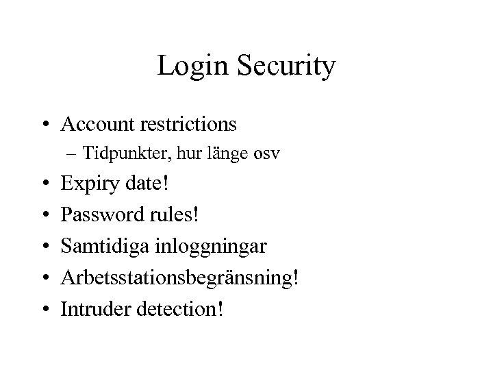 Login Security • Account restrictions – Tidpunkter, hur länge osv • • • Expiry