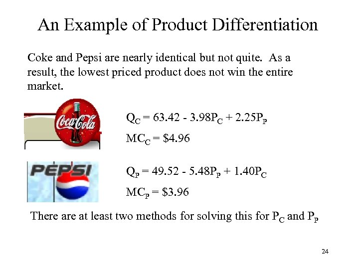 An Example of Product Differentiation Coke and Pepsi are nearly identical but not quite.