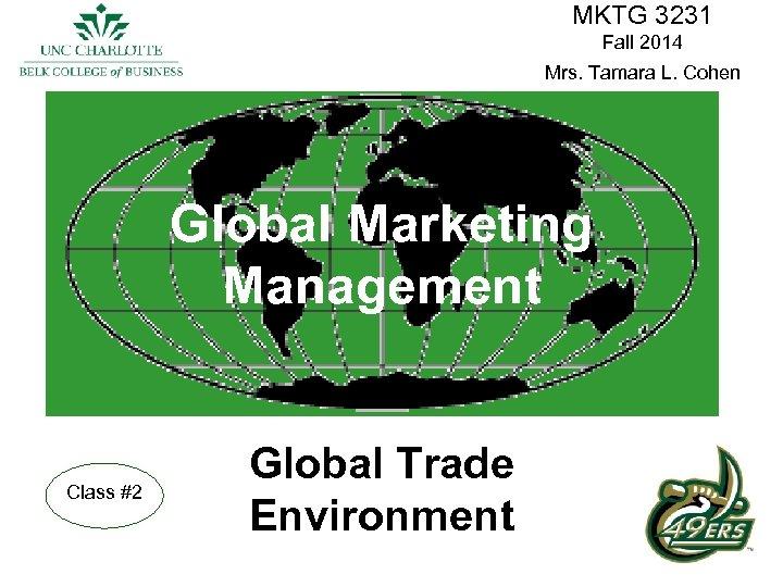 MKTG 3231 Fall 2014 Mrs. Tamara L. Cohen Global Marketing Management Class #2 Global