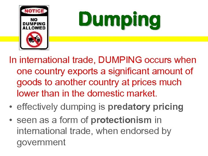 Dumping In international trade, DUMPING occurs when one country exports a significant amount of