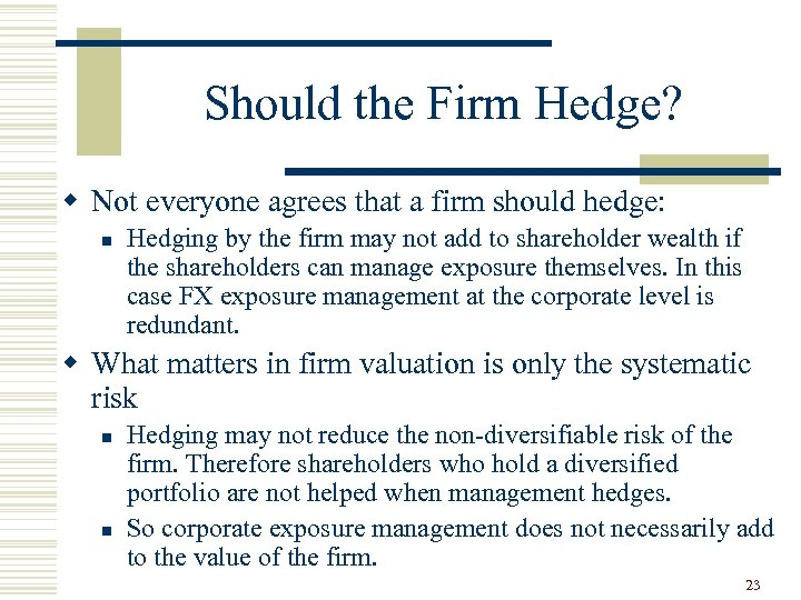 Should the Firm Hedge? w Not everyone agrees that a firm should hedge: n