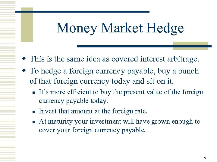 Money Market Hedge w This is the same idea as covered interest arbitrage. w