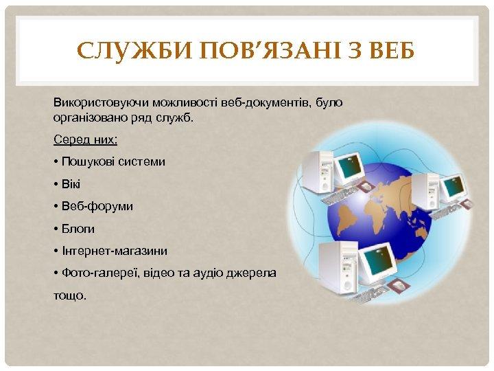 СЛУЖБИ ПОВ'ЯЗАНІ З ВЕБ Використовуючи можливості веб-документів, було організовано ряд служб. Серед них: •