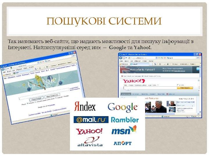 ПОШУКОВІ СИСТЕМИ Так називають веб-сайти, що надають можливості для пошуку інформації в Інтернеті. Найпопулярніші