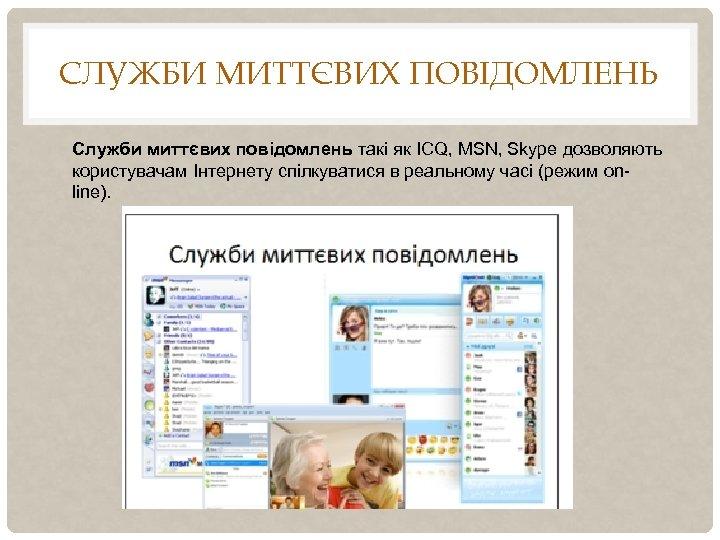СЛУЖБИ МИТТЄВИХ ПОВІДОМЛЕНЬ Служби миттєвих повідомлень такі як ICQ, MSN, Skype дозволяють користувачам Інтернету