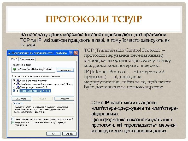 ПРОТОКОЛИ TCP/IP За передачу даних мережею Інтернет відповідають два протоколи TCP та IP, які