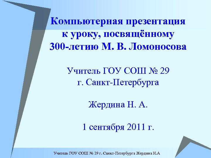 Компьютерная презентация к уроку, посвящённому 300 -летию М. В. Ломоносова Учитель ГОУ СОШ №