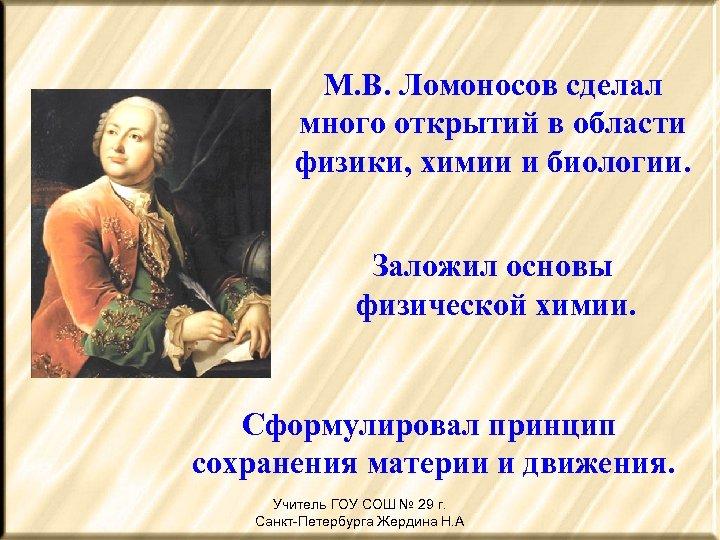 М. В. Ломоносов сделал много открытий в области физики, химии и биологии. Заложил основы
