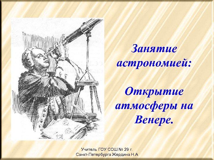 Занятие астрономией: Открытие атмосферы на Венере. Учитель ГОУ СОШ № 29 г. Санкт-Петербурга Жердина