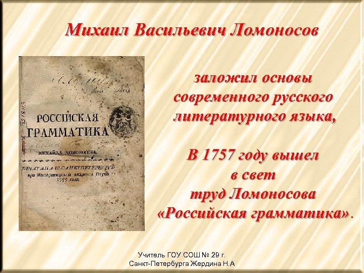 Михаил Васильевич Ломоносов заложил основы современного русского литературного языка, В 1757 году вышел в