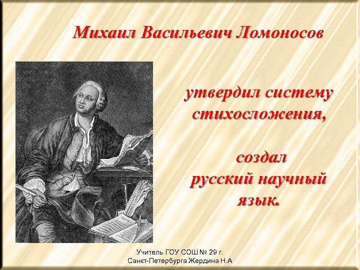 Михаил Васильевич Ломоносов утвердил систему стихосложения, создал русский научный язык. Учитель ГОУ СОШ №