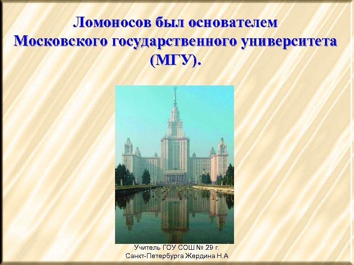 Ломоносов был основателем Московского государственного университета (МГУ). Учитель ГОУ СОШ № 29 г. Санкт-Петербурга