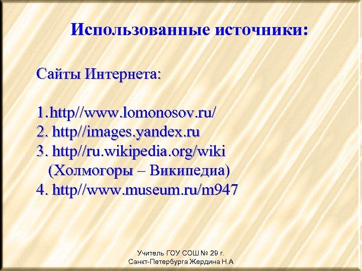 Использованные источники: Сайты Интернета: 1. http//www. lomonosov. ru/ 2. http//images. yandex. ru 3. http//ru.