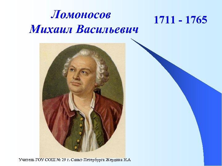 Ломоносов Михаил Васильевич Учитель ГОУ СОШ № 29 г. Санкт-Петербурга Жердина Н. А 1711