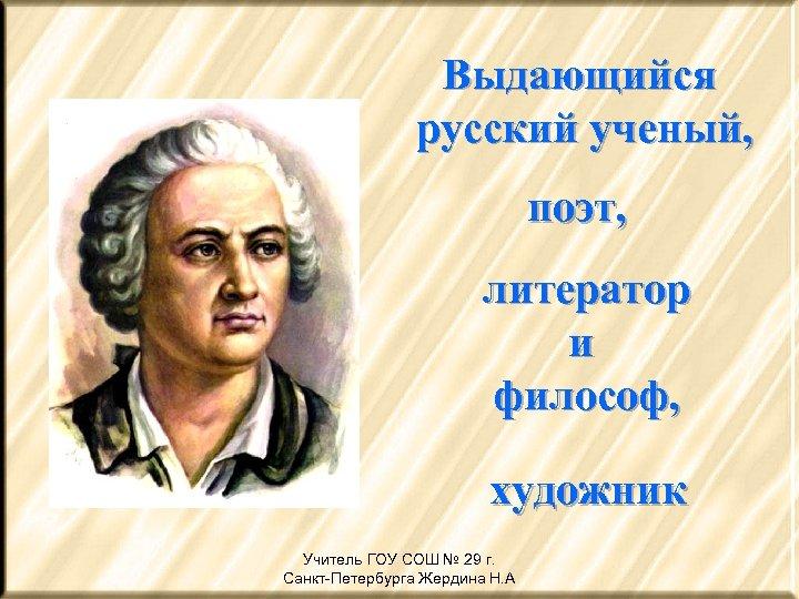 Выдающийся русский ученый, поэт, литератор и философ, художник Учитель ГОУ СОШ № 29 г.