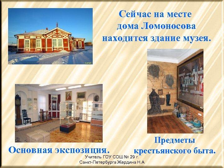 Сейчас на месте дома Ломоносова находится здание музея. Основная экспозиция. Предметы крестьянского быта. Учитель