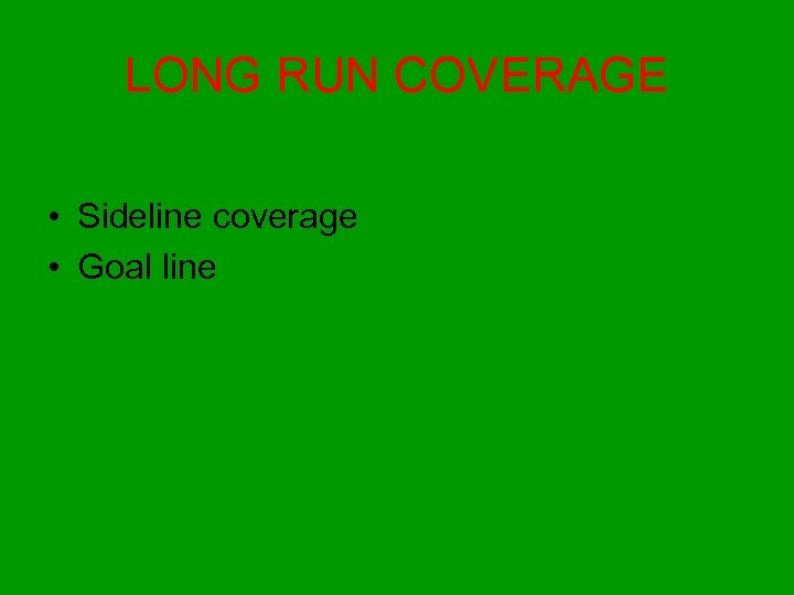 LONG RUN COVERAGE • Sideline coverage • Goal line