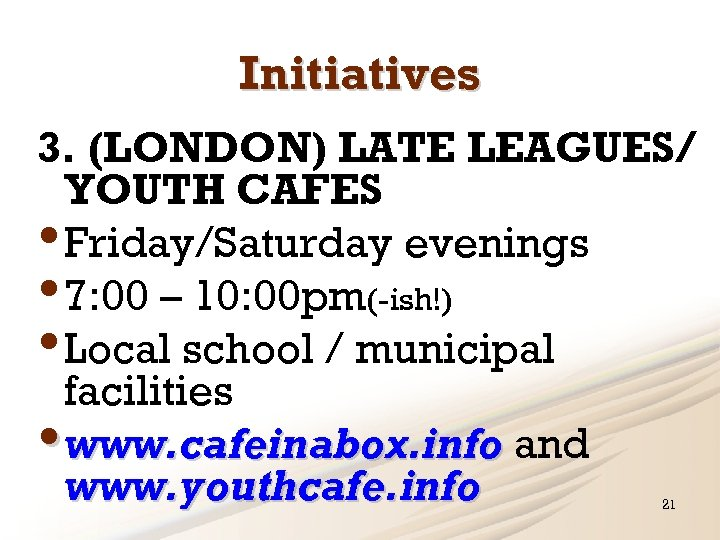 Initiatives 3. (LONDON) LATE LEAGUES/ YOUTH CAFES • Friday/Saturday evenings • 7: 00 –