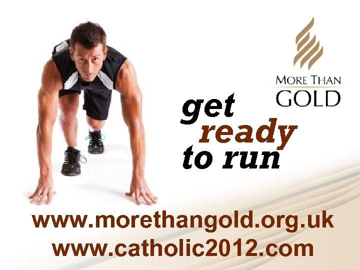 get ready to run www. morethangold. org. uk www. catholic 2012. com