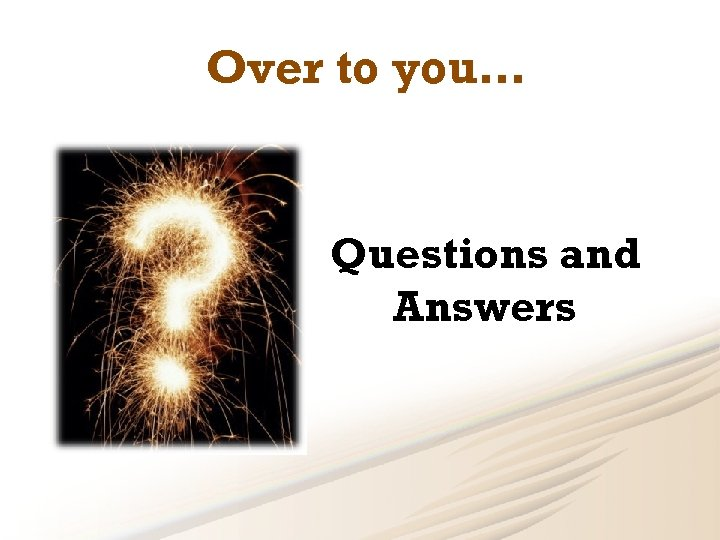 Over to you… Questions and Answers