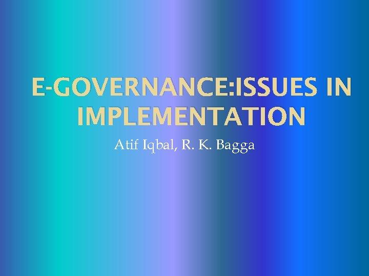 E-GOVERNANCE: ISSUES IN IMPLEMENTATION Atif Iqbal, R. K. Bagga