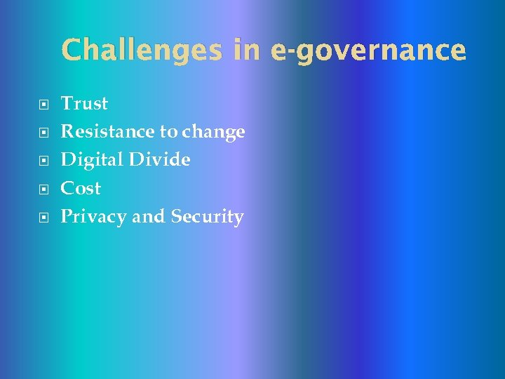 Challenges in e-governance Trust Resistance to change Digital Divide Cost Privacy and Security