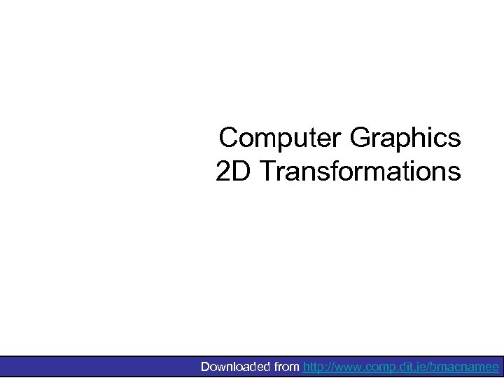 Computer Graphics 2 D Transformations Downloaded from http: //www. comp. dit. ie/bmacnamee
