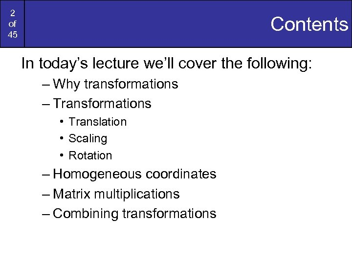 2 of 45 Contents In today's lecture we'll cover the following: – Why transformations