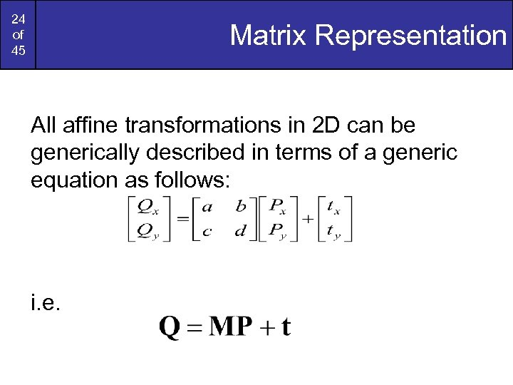24 of 45 Matrix Representation All affine transformations in 2 D can be generically