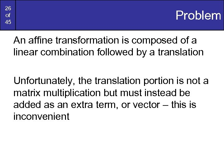 26 of 45 Problem An affine transformation is composed of a linear combination followed