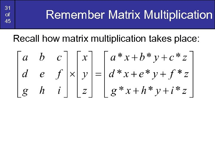 31 of 45 Remember Matrix Multiplication Recall how matrix multiplication takes place: