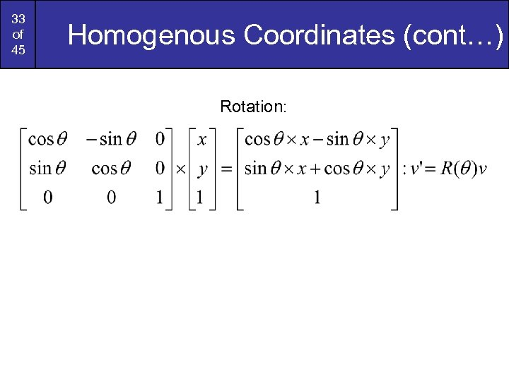 33 of 45 Homogenous Coordinates (cont…) Rotation: