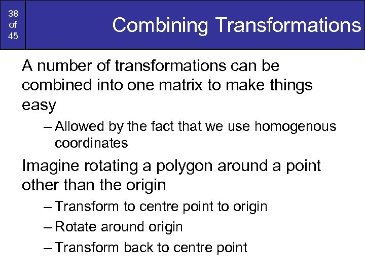 38 of 45 Combining Transformations A number of transformations can be combined into one