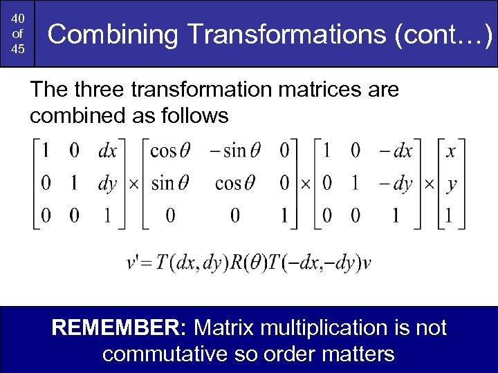 40 of 45 Combining Transformations (cont…) The three transformation matrices are combined as follows