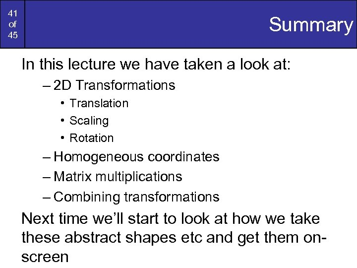 41 of 45 Summary In this lecture we have taken a look at: –