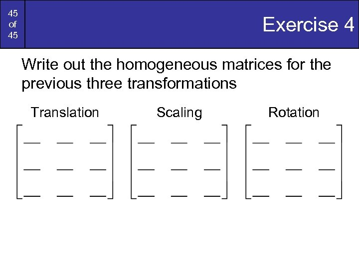45 of 45 Exercise 4 Write out the homogeneous matrices for the previous three