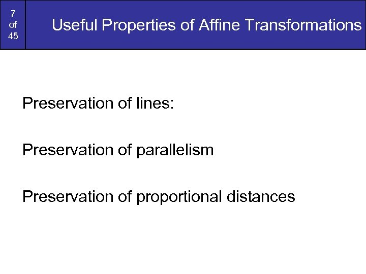 7 of 45 Useful Properties of Affine Transformations Preservation of lines: Preservation of parallelism