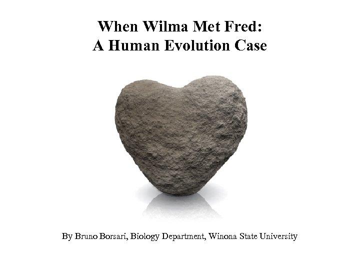 When Wilma Met Fred: A Human Evolution Case By Bruno Borsari, Biology Department, Winona